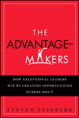 Book The Advantage-Makers: How Exceptional Leaders Win by Creating Opportunities Others Don't by Steven Feinberg