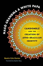 Nagô Grandma and White Papa: Candomblé and the Creation of Afro-Brazilian Identity by Beatriz Góis Dantas