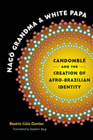 Nag� Grandma and White Papa Candombl� and the Creation of Afro-Brazilian Identity