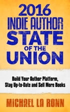 2016 Indie Author State of the Union: Build Your Author Platform, Stay Up-to-Date and Sell More Books by Michael La Ronn