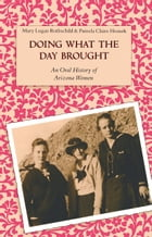 Doing What the Day Brought: An Oral History of Arizona Women by Mary Logan Rothschild