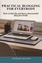 Practical Blogging for Everybody: How to Set Up and Run a Successful Blog for Profit by Anthony Ekanem