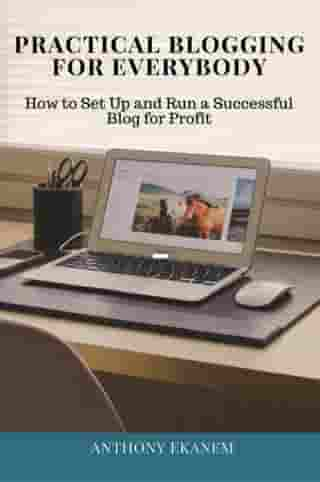Practical Blogging for Everybody: How to Set Up and Run a Successful Blog for Profit
