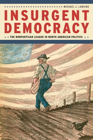 Insurgent Democracy The Nonpartisan League in North American Politics