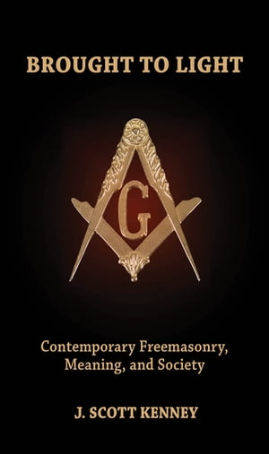 Brought to Light Contemporary Freemasonry,  Meaning,  and Society