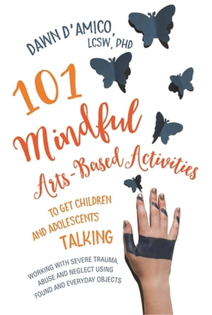 101 Mindful Arts-Based Activities to Get Children and Adolescents Talking Working with Severe Trauma,  Abuse and Neglect Using Found and Everyday Objec