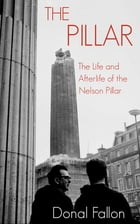 The Pillar: The Life and Afterlife of the Nelson Pillar by Donal Fallon