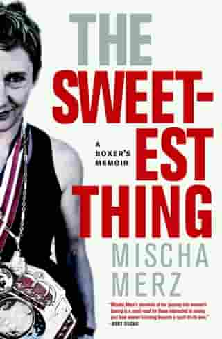 The Sweetest Thing: A Boxer's Memoir by Mischa Merz