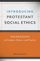 Introducing Protestant Social Ethics: Foundations in Scripture, History, and Practice