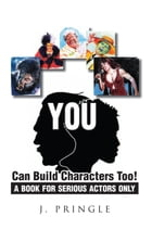 YOU Can Build Characters Too!: A book for serious Actors only by J. Pringle