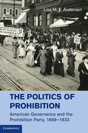 The Politics of Prohibition American Governance and the Prohibition Party,  1869?1933