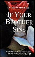If Your Brother Sins: Resolvoing Church Conflicts: A Study of Matthew 18:15-17 by F. Wayne Mac Leod