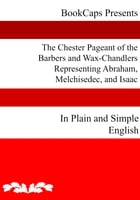 The Chester Pageant of the Barbers and Wax-Chandlers Representing Abraham, Melchisedec, and Isaac In Plain and Simple English by Anonymous