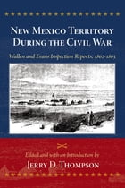 New Mexico Territory During the Civil War: Wallen and Evans Inspection Reports, 1862-1863 by Jerry D. Thompson
