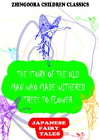 The Story Of The Old Man Who Made Withered Trees To Flower by Yei Theodora Ozaki