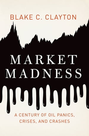 Market Madness A Century of Oil Panics,  Crises,  and Crashes