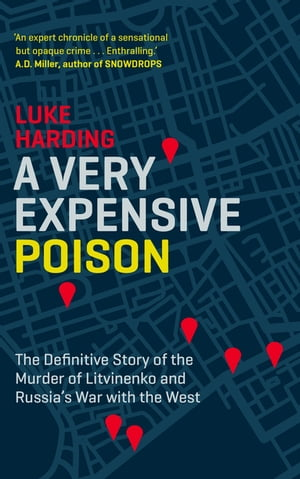 A Very Expensive Poison The Definitive Story of the Murder of Litvinenko and Russia's War with the West