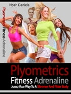 Plyometrics Fitness Adrenaline: Jump Your Way to a Slimmer and Fitter Body by Noah Daniels