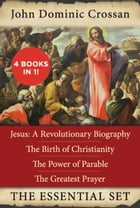 The John Dominic Crossan Essential Set: Jesus: A Revolutionary Biography, The Birth of Christianity, The Power of Parable, and The Greatest  by John Dominic Crossan