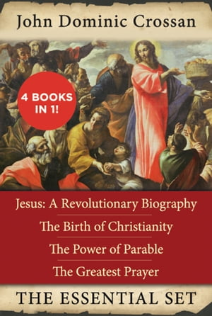 The John Dominic Crossan Essential Set Jesus: A Revolutionary Biography,  The Birth of Christianity,  The Power of Parable,  and The Greatest Prayer