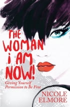The Woman I Am Now!: Giving Yourself Permission to Be Free by Nicole Elmore