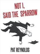 Not I, Said the Sparrow by Pat Reynolds