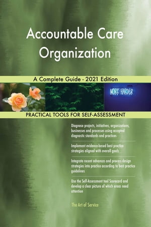 Accountable Care Organization A Complete Guide - 2021 Edition by Gerardus Blokdyk