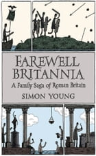 Farewell Britannia: A Family Saga Of Roman Britain by Simon Young
