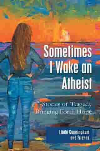 Sometimes I Wake an Atheist: Stories of Tragedy Bringing Forth Hope by Linda Cunningham