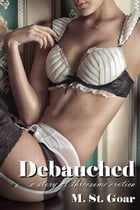 Debauched: A Story of Threesome Erotica by M. St. Goar