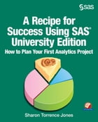 A Recipe for Success Using SAS University Edition: How to Plan Your First Analytics Project by Sharon Jones
