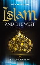 Islam and the West: Throwing new light on one of the greatest issues facing the world today by Mohammed Jabbar
