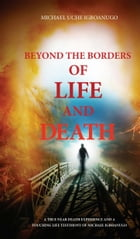 BEYOND THE BORDERS OF LIFE AND DEATH: A true near death experience and a touching life testimony of Michael Igboanugo by MICHAEL UCHE IGBOANUGO