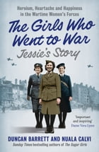 Jessie's Story: Heroism, heartache and happiness in the wartime women's forces (The Girls Who Went to War, Book 1) by Duncan Barrett