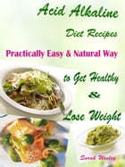 Acid Alkaline Diet Recipes: Practically Easy & Natural Way to Get Healthy & Lose Weight by Sarah Wesley