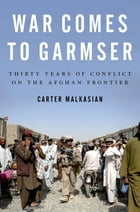 War Comes to Garmser: Thirty Years of Conflict on the Afghan Frontier: Thirty Years of Conflict on the Afghan Frontier by Carter Malkasian