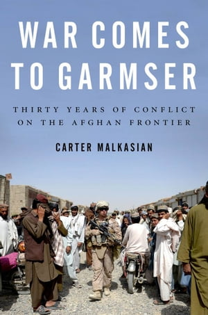 War Comes to Garmser: Thirty Years of Conflict on the Afghan Frontier: Thirty Years of Conflict on the Afghan Frontier