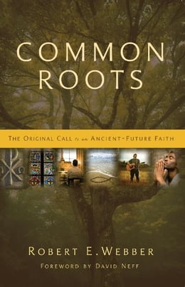 Book Common Roots: The Original Call to an Ancient-Future Faith by Robert  E. Webber