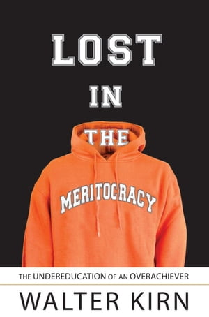Lost in the Meritocracy: The Undereducation of an Overachiever by Walter Kirn