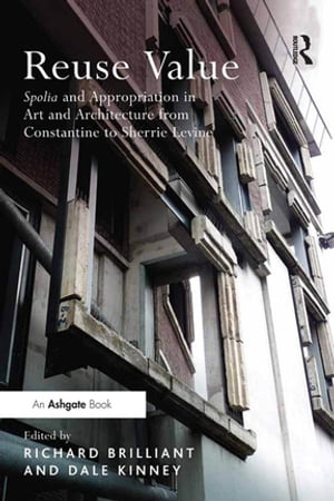 Reuse Value Spolia and Appropriation in Art and Architecture from Constantine to Sherrie Levine