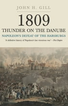 Thunder on the Danube: Napoleon's Defeat of the Habsburg, Vol I by John H Gill