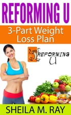 Reforming U 3-Part Weight Loss Plan by Sheila Ray