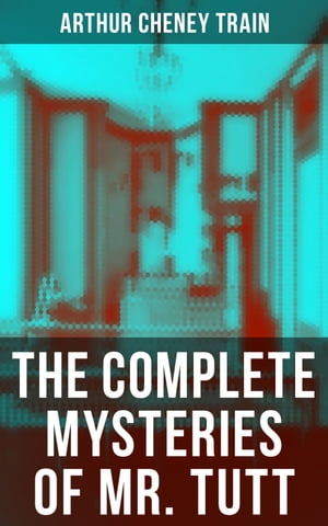 The Complete Mysteries of Mr. Tutt: Legal Thriller Collection: Adventures of the Celebrated Firm of Tutt & Tutt, Attorneys & Counsellors at Law by Arthur Cheney Train