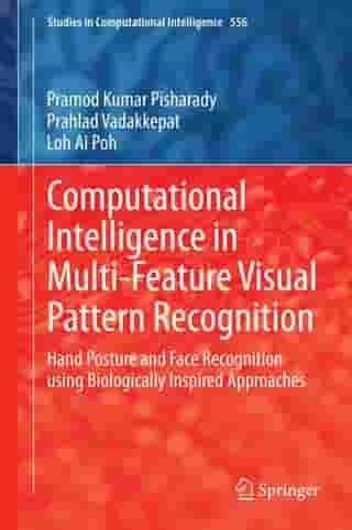 Computational Intelligence in Multi-Feature Visual Pattern Recognition: Hand Posture and Face Recognition using Biologically Inspired Approaches by Prahlad Vadakkepat