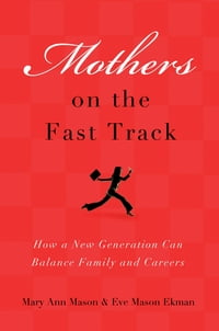 Mothers on the Fast Track : How a New Generation Can Balance Family and Careers: How a New…