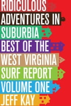 Ridiculous Adventures In Suburbia: Best Of The West Virginia Surf Report, Volume One by Jeff Kay