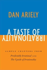 A Taste of Irrationality: Sample chapters from Predictably Irrational and Upside of Irrationality