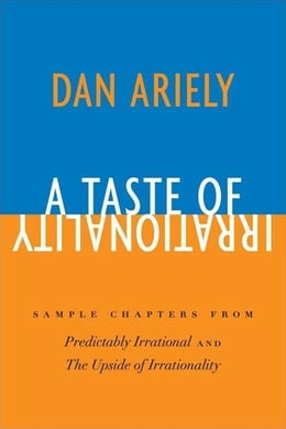 Book A Taste of Irrationality: Sample chapters from Predictably Irrational and Upside of Irrationality by Dr. Dan Ariely