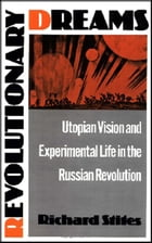 Revolutionary Dreams: Utopian Vision and Experimental Life in the Russian Revolution by Richard Stites