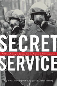 Secret Service: Political Policing in Canada From the Fenians to Fortress America